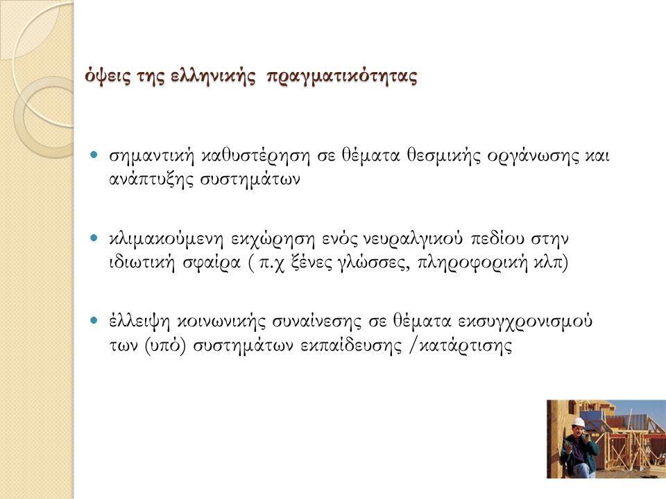 όψεις της ελληνικής πραγματικότητας σημαντική καθυστέρηση σε θέματα θεσμικής οργάνωσης και ανάπτυξης συστημάτων κλιμακούμενη εκχώρηση ενός νευραλγικού πεδίου στην ιδιωτική σφαίρα ( π.χ ξένες γλώσσες, πληροφορική κλπ) έλλειψη κοινωνικής συναίνεσης σε θέματα εκσυγχρονισμού των (υπό) συστημάτων εκπαίδευσης /κατάρτισης