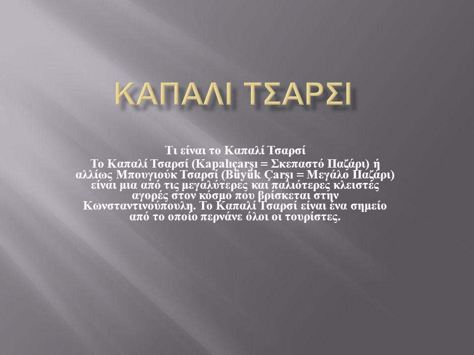 Τι είναι το Καπαλί Τσαρσί To Καπαλί Τσαρσί (Kapalıçarşı = Σκεπαστό Παζάρι ) ή αλλίως Μπουγιούκ Τσαρσί (Büyük Çarşı = Μεγάλο Παζάρι ) είναι μια από τις μεγαλύτερες και παλιότερες κλειστές αγορές στον κόσμο που βρίσκεται στην Κωνσταντινούπουλη.