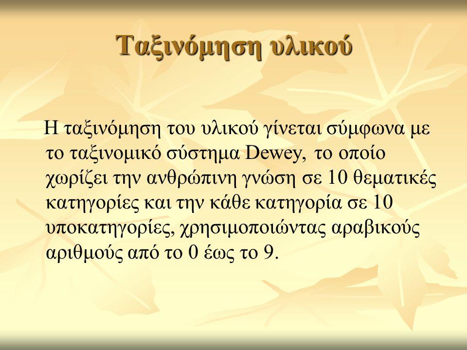 Ταξινόμηση υλικού Η ταξινόμηση του υλικού γίνεται σύμφωνα με το ταξινομικό σύστημα Dewey, το οποίο χωρίζει την ανθρώπινη γνώση σε 10 θεματικές κατηγορ