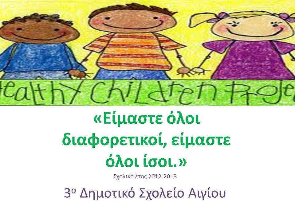Πρόγραμμα Αγωγής Υγείας «Είμαστε όλοι διαφορετικοί, είμαστε όλοι ίσοι.» Σχολικό έτος 2012-2013 3 ο Δημοτικό Σχολείο Αιγίου
