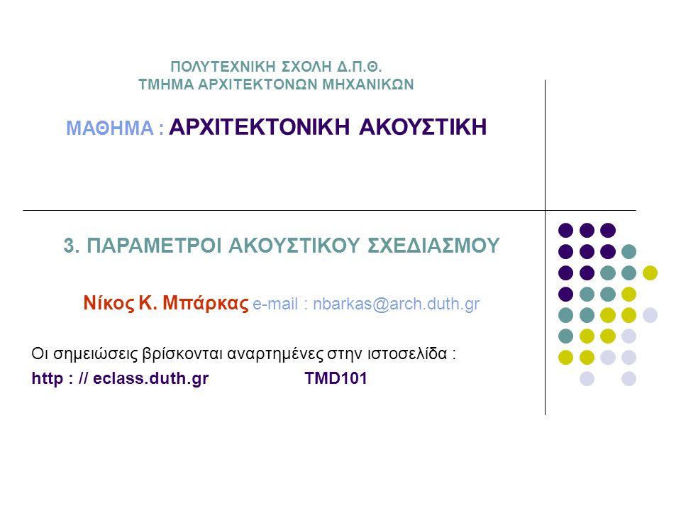Εισαγωγή ΑΡΧΙΤΕΚΤΟΝΙΚΗ ΑΚΟΥΣΤΙΚΗ εφαρμογές σχεδιασμού -χώροι συγκέντρωσης κοινού (αντήχηση) -χώροι αναμονής και πληροφόρησης (διάκριση ακουστικών μηνυμάτων, αντήχηση) -σχολικές αίθουσες, μικρές αίθουσες συσκέψεων (<500m 3 : ανάδειξη ομιλίας, αντήχηση) -θέατρα, αμφιθέατρα, αίθουσες συνεδρίων και διαλέξεων (>500m 3 : ανάδειξη λόγου, ενίσχυση άμεσου ήχου, αντήχηση) -αίθουσες συναυλιών (ανάδειξη μουσικής, ενίσχυση άμεσου ήχου, αντήχηση)