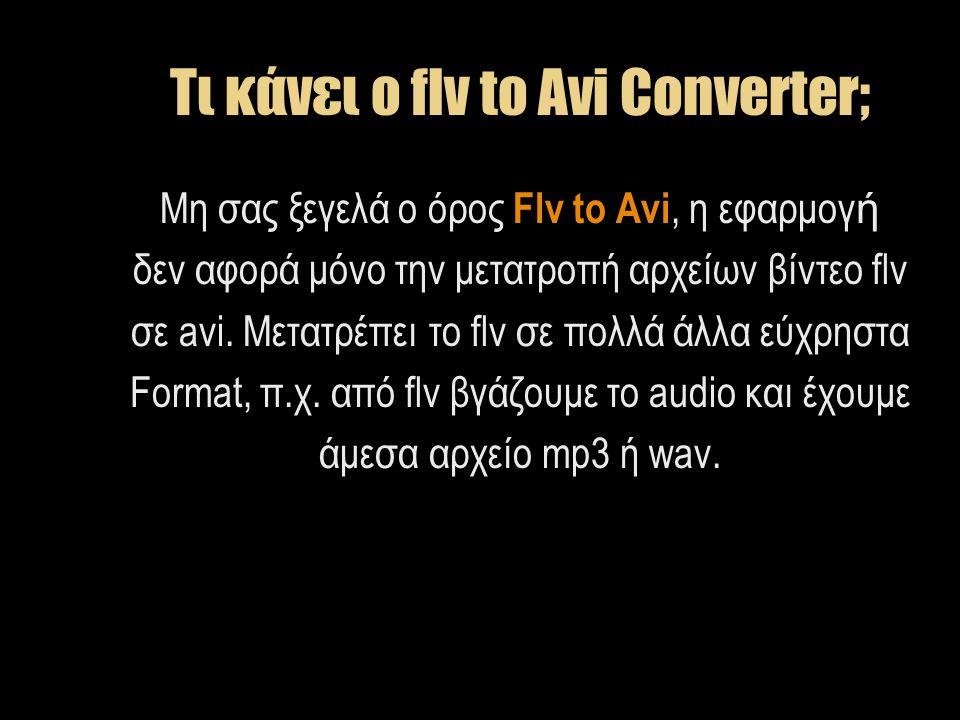 Τι κάνει ο flv to Avi Converter; Μη σας ξεγελά ο όρος Flv to Avi, η εφαρμογ ή δεν αφορά μόνο την μετατροπή αρχείων βίντεο flv σε avi. Μετατρέπει το fl