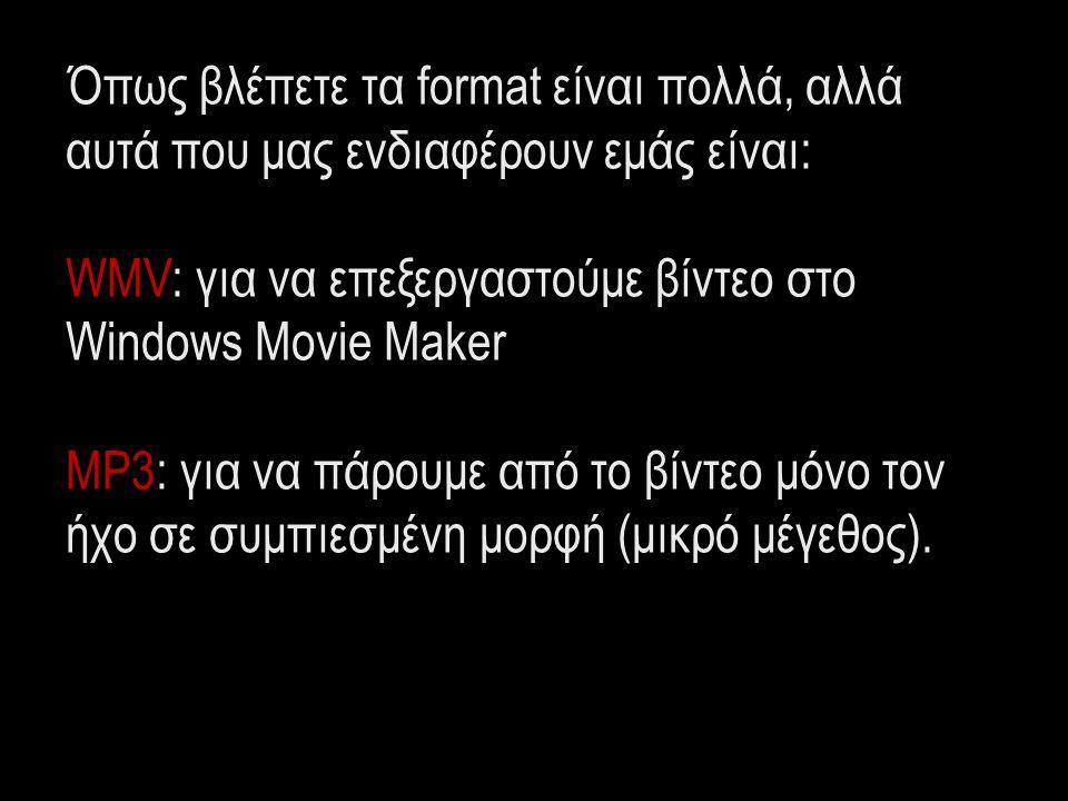 Όπως βλέπετε τα format είναι πολλά, αλλά αυτά που μας ενδιαφέρουν εμάς είναι: WMV: για να επεξεργαστούμε βίντεο στο Windows Movie Maker MP3: για να πά