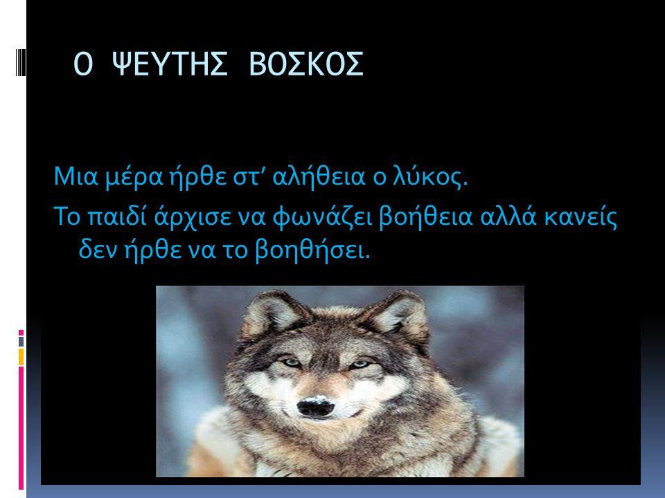 Ο ΨΕΥΤΗΣ ΒΟΣΚΟΣ Μια μέρα ήρθε στ' αλήθεια ο λύκος. Το παιδί άρχισε να φωνάζει βοήθεια αλλά κανείς δεν ήρθε να το βοηθήσει.