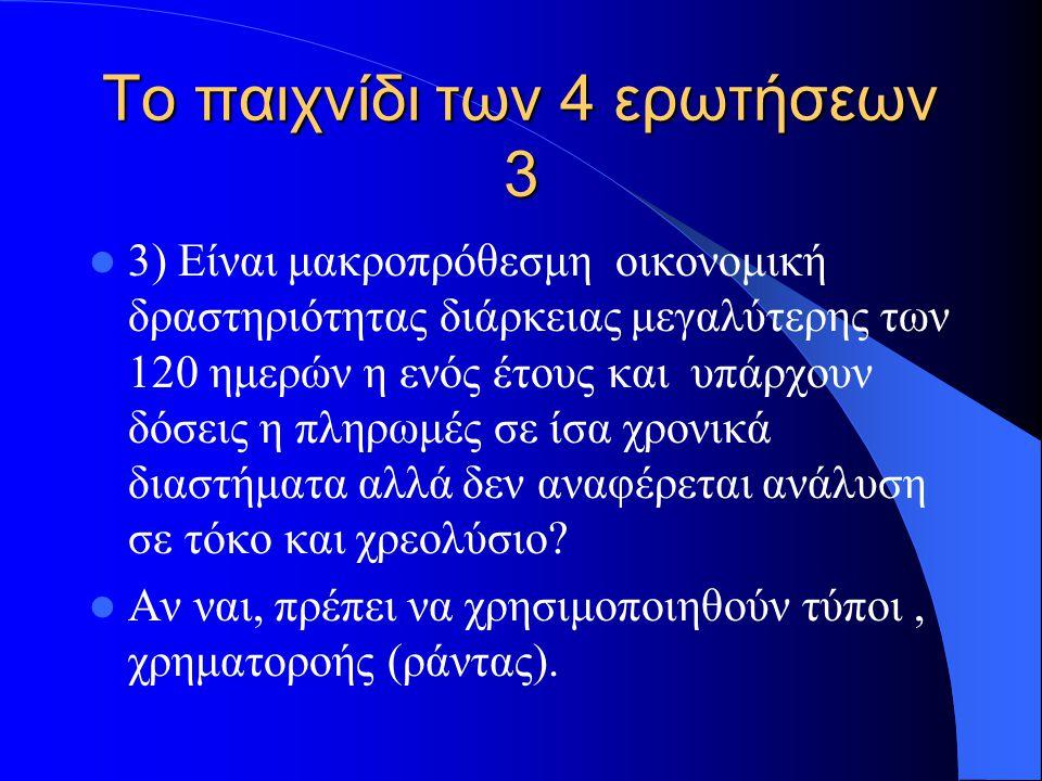 Το παιχνίδι των 4 ερωτήσεων 3 3) Είναι μακροπρόθεσμη οικονομική δραστηριότητας διάρκειας μεγαλύτερης των 120 ημερών η ενός έτους και υπάρχουν δόσεις η