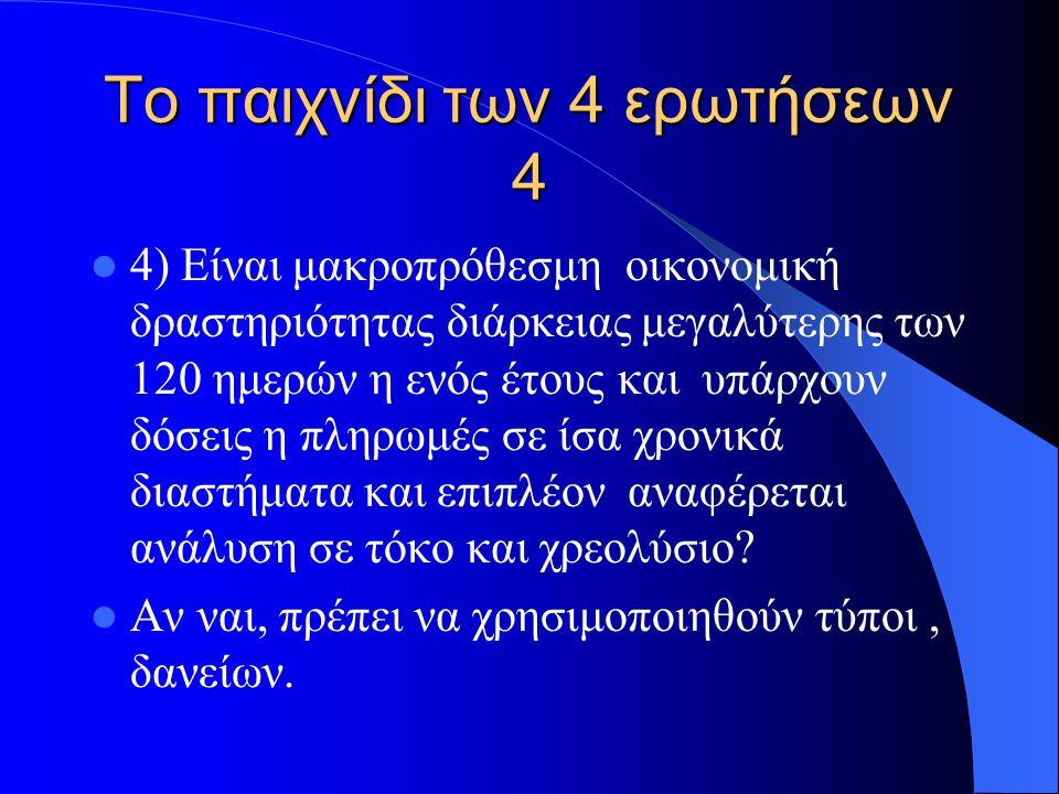 Το παιχνίδι των 4 ερωτήσεων 4 4) Είναι μακροπρόθεσμη οικονομική δραστηριότητας διάρκειας μεγαλύτερης των 120 ημερών η ενός έτους και υπάρχουν δόσεις η