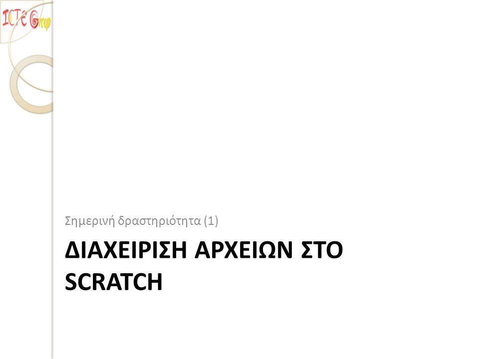 ΔΙΑΧΕΙΡΙΣΗ ΑΡΧΕΙΩΝ ΣΤΟ SCRATCH Σημερινή δραστηριότητα (1)