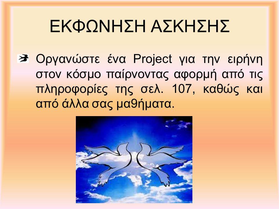 ΕΚΦΩΝΗΣΗ ΑΣΚΗΣΗΣ Οργανώστε ένα Project για την ειρήνη στον κόσμο παίρνοντας αφορμή από τις πληροφορίες της σελ. 107, καθώς και από άλλα σας μα9ήματα.