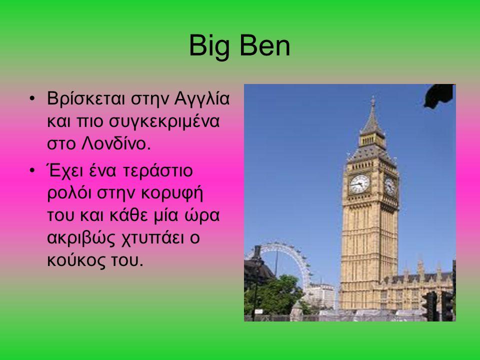 Big Ben Βρίσκεται στην Αγγλία και πιο συγκεκριμένα στο Λονδίνο. Έχει ένα τεράστιο ρολόι στην κορυφή του και κάθε μία ώρα ακριβώς χτυπάει ο κούκος του.