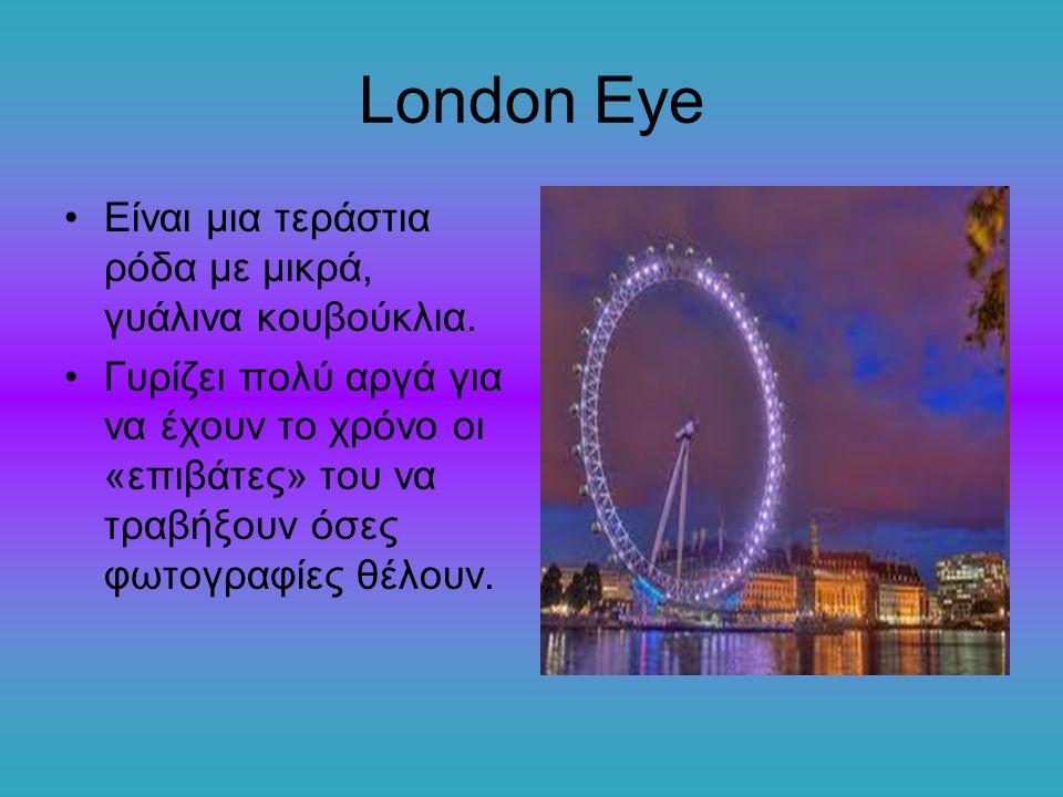 London Eye Είναι μια τεράστια ρόδα με μικρά, γυάλινα κουβούκλια. Γυρίζει πολύ αργά για να έχουν το χρόνο οι «επιβάτες» του να τραβήξουν όσες φωτογραφί
