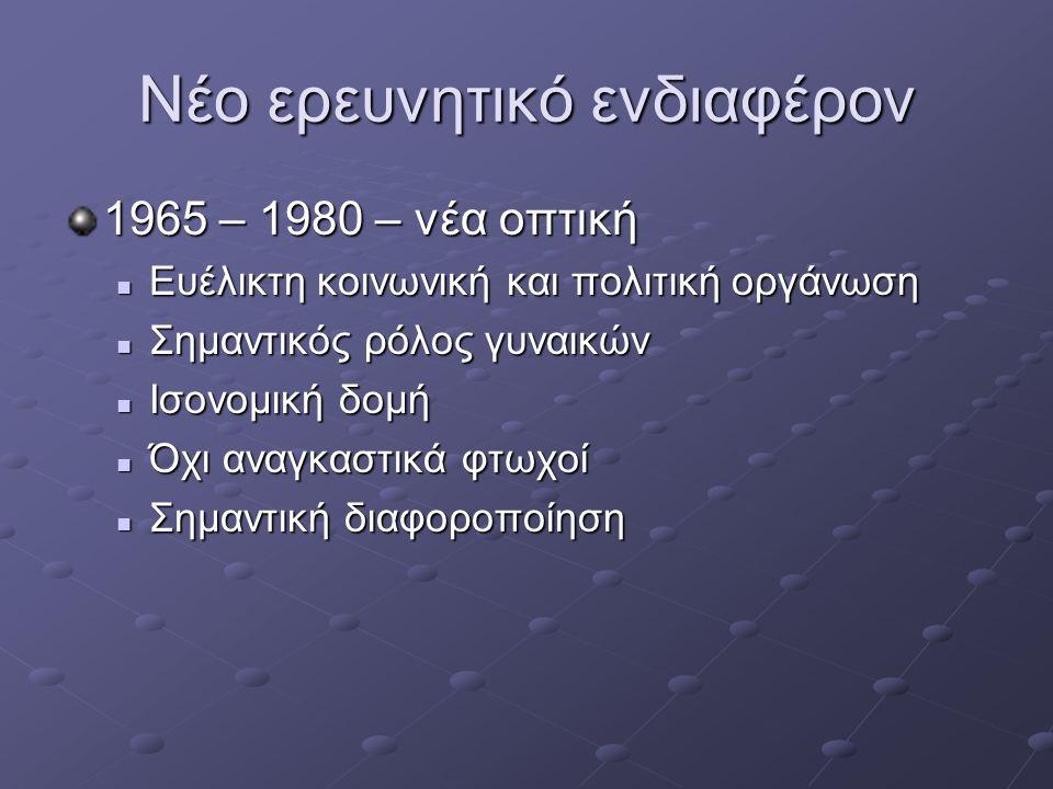 Νέο ερευνητικό ενδιαφέρον 1965 – 1980 – νέα οπτική Ευέλικτη κοινωνική και πολιτική οργάνωση Ευέλικτη κοινωνική και πολιτική οργάνωση Σημαντικός ρόλος γυναικών Σημαντικός ρόλος γυναικών Ισονομική δομή Ισονομική δομή Όχι αναγκαστικά φτωχοί Όχι αναγκαστικά φτωχοί Σημαντική διαφοροποίηση Σημαντική διαφοροποίηση
