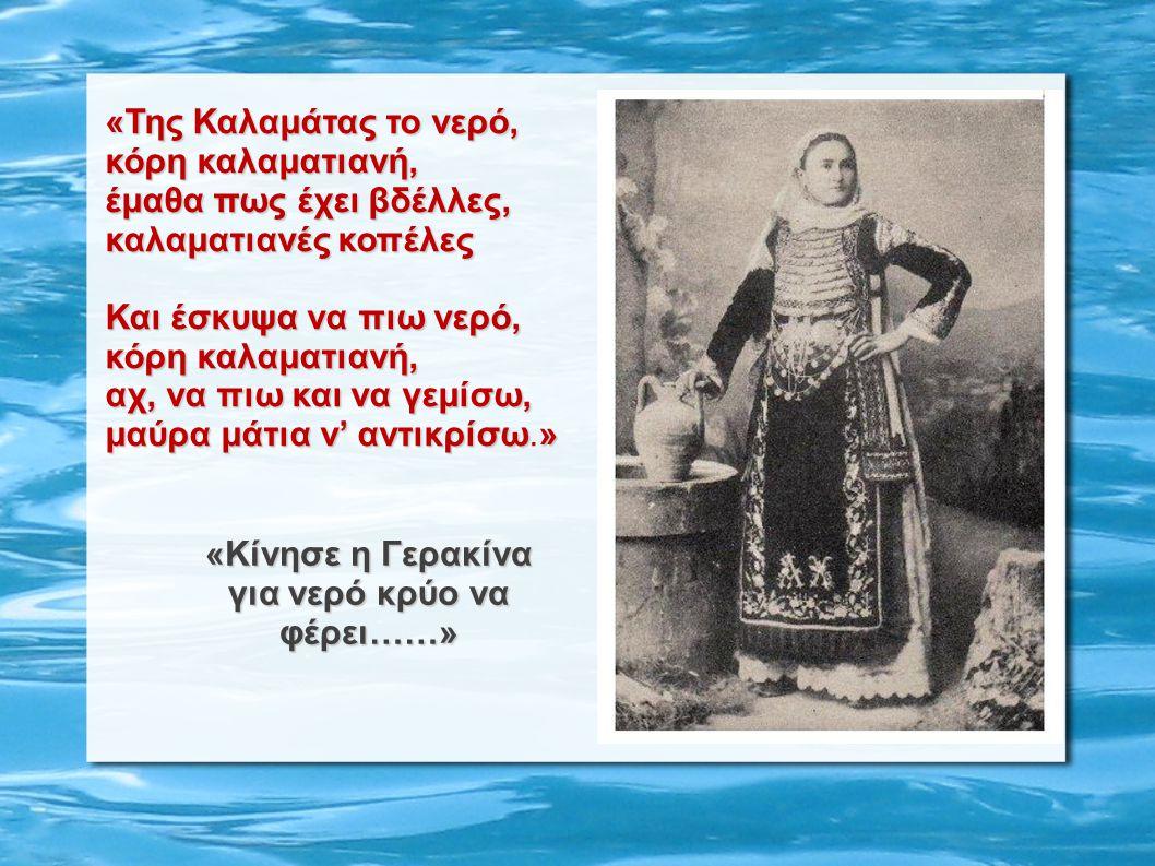 «Της Καλαμάτας το νερό, κόρη καλαματιανή, έμαθα πως έχει βδέλλες, καλαματιανές κοπέλες Και έσκυψα να πιω νερό, κόρη καλαματιανή, κόρη καλαματιανή, αχ,