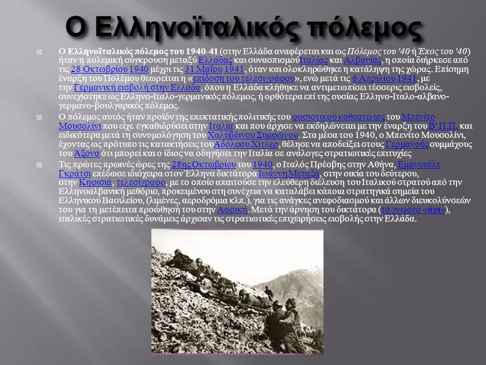 Ο Ελληνοϊταλικός πόλεμος  Ο Ελληνοϊταλικός πόλεμος του 1940-41 (στην Ελλάδα αναφέρεται και ως Πόλεμος του '40 ή Έπος του '40) ήταν η πολεμική σύγκρου