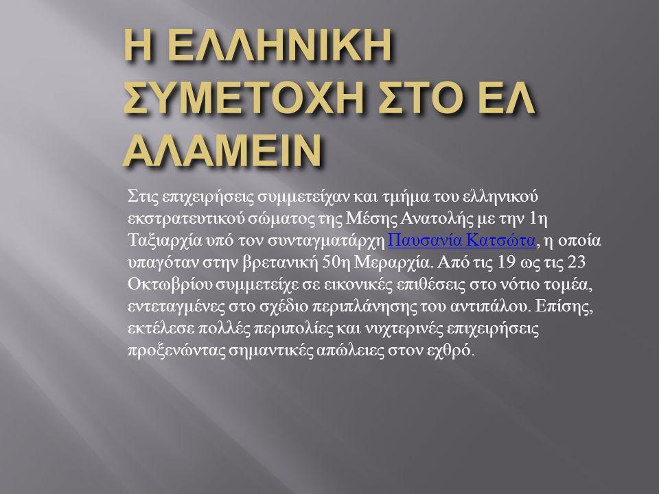 Η ΕΛΛΗΝΙΚΗ ΣΥΜΕΤΟΧΗ ΣΤΟ ΕΛ ΑΛΑΜΕΙΝ Στις επιχειρήσεις συμμετείχαν και τμήμα του ελληνικού εκστρατευτικού σώματος της Μέσης Ανατολής με την 1η Ταξιαρχία