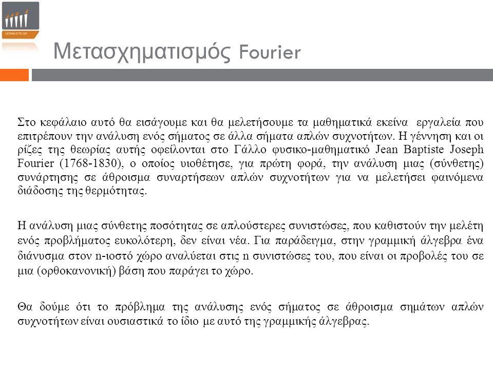 Μετασχηματισμός Fourier Στο κεφάλαιο αυτό θα εισάγουμε και θα μελετήσουμε τα μαθηματικά εκείνα εργαλεία που επιτρέπουν την ανάλυση ενός σήματος σε άλλ