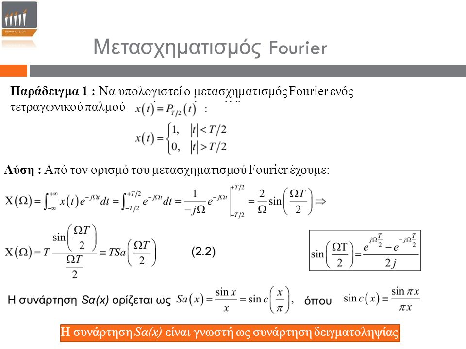 Παράδειγμα 1 : Να υπολογιστεί ο μετασχηματισμός Fourier ενός τετραγωνικού παλμού Λύση : Από τον ορισμό του μετασχηματισμού Fourier έχουμε: Η συνάρτηση