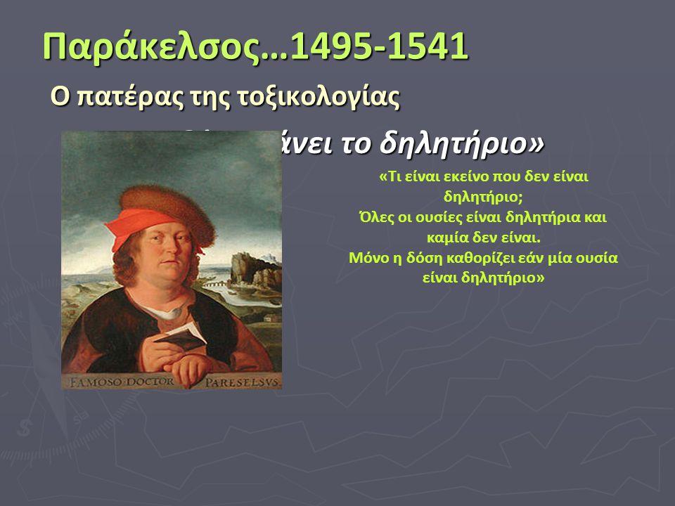 Παράκελσος…1495-1541 Ο πατέρας της τοξικολογίας «Η δόση κάνει το δηλητήριο» «Τι είναι εκείνο που δεν είναι δηλητήριο; Όλες οι ουσίες είναι δηλητήρια κ
