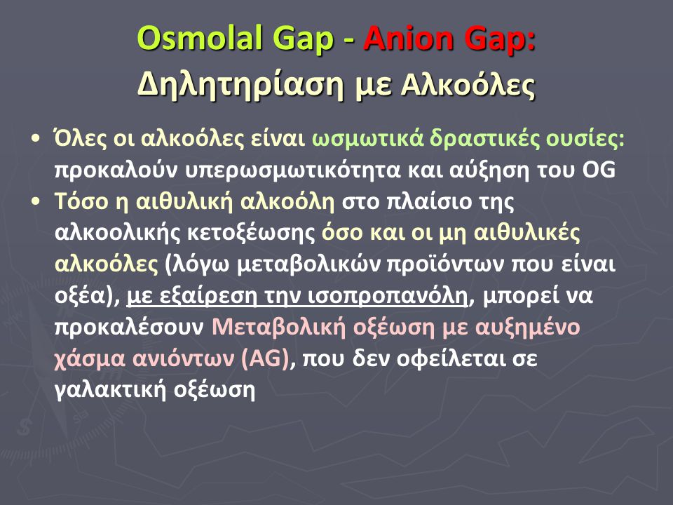 Osmolal Gap - Anion Gap: Δηλητηρίαση με Αλκοόλες Όλες οι αλκοόλες είναι ωσμωτικά δραστικές ουσίες: προκαλούν υπερωσμωτικότητα και αύξηση του OG Τόσο η