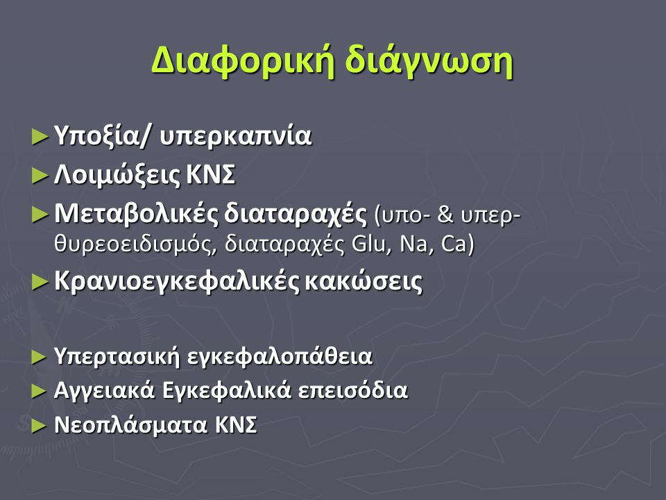 Διαφορική διάγνωση ► Υποξία/ υπερκαπνία ► Λοιμώξεις ΚΝΣ ► Μεταβολικές διαταραχές (υπο- & υπερ- θυρεοειδισμός, διαταραχές Glu, Νa, Ca) ► Κρανιοεγκεφαλι