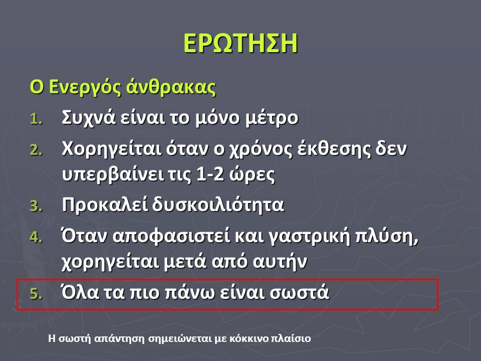 ΕΡΩΤΗΣΗ Ο Ενεργός άνθρακας 1. Συχνά είναι το μόνο μέτρο 2. Χορηγείται όταν ο χρόνος έκθεσης δεν υπερβαίνει τις 1-2 ώρες 3. Προκαλεί δυσκοιλιότητα 4. Ό