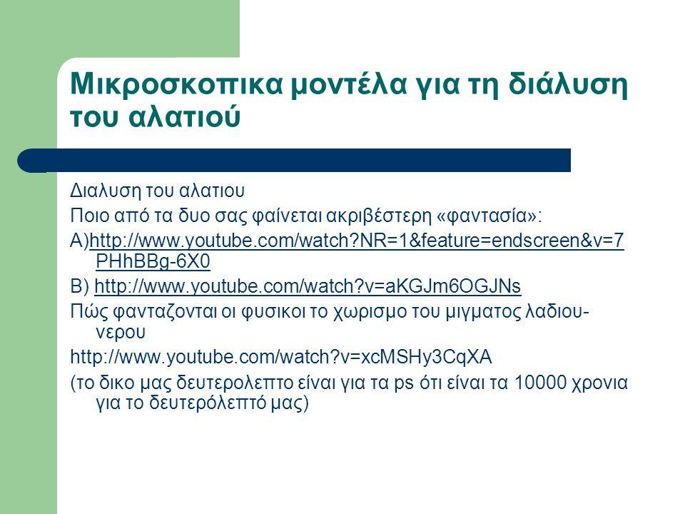 Μικροσκοπικα μοντέλα για τη διάλυση του αλατιού Διαλυση του αλατιου Ποιο από τα δυο σας φαίνεται ακριβέστερη «φαντασία»: Α)http://www.youtube.com/watch?NR=1&feature=endscreen&v=7 PHhBBg-6X0http://www.youtube.com/watch?NR=1&feature=endscreen&v=7 PHhBBg-6X0 Β) http://www.youtube.com/watch?v=aKGJm6OGJNshttp://www.youtube.com/watch?v=aKGJm6OGJNs Πώς φανταζονται οι φυσικοι το χωρισμο του μιγματος λαδιου- νερου http://www.youtube.com/watch?v=xcMSHy3CqXA (το δικο μας δευτερολεπτο είναι για τα ps ότι είναι τα 10000 χρονια για το δευτερόλεπτό μας)
