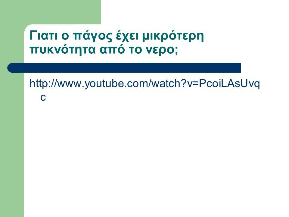 Γιατι ο πάγος έχει μικρότερη πυκνότητα από το νερο; http://www.youtube.com/watch?v=PcoiLAsUvq c
