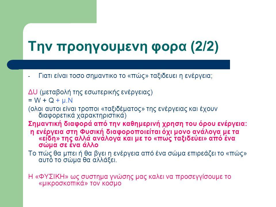 Την προηγουμενη φορα (2/2) - Γιατι είναι τοσο σημαντικο το «πώς» ταξιδευει η ενέργεια; ΔU (μεταβολή της εσωτερικής ενέργειας) = W + Q + μ.Ν (ολοι αυτοι είναι τροποι «ταξιδέματος» της ενέργειας και έχουν διαφορετικά χαρακτηριστικά) Σημαντική διαφορά από την καθημερινή χρηση του όρου ενέργεια: η ενέργεια στη Φυσική διαφοροποιείται όχι μονο ανάλογα με τα «είδη» της αλλά ανάλογα και με το «πως ταξιδεύει» από ένα σώμα σε ένα άλλο Το πώς θα μπει ή θα βγει η ενέργεια από ένα σώμα επιρεάζει το «πώς» αυτό το σώμα θα αλλάξει.