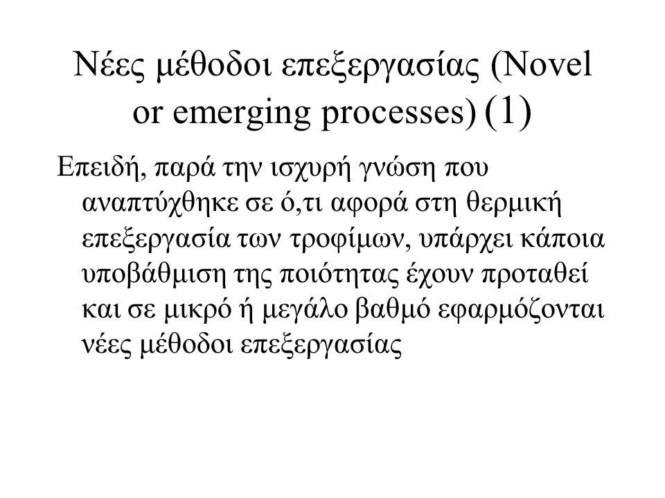 Νέες μέθοδοι επεξεργασίας (Novel or emerging processes) (1) Επειδή, παρά την ισχυρή γνώση που αναπτύχθηκε σε ό,τι αφορά στη θερμική επεξεργασία των τροφίμων, υπάρχει κάποια υποβάθμιση της ποιότητας έχουν προταθεί και σε μικρό ή μεγάλο βαθμό εφαρμόζονται νέες μέθοδοι επεξεργασίας