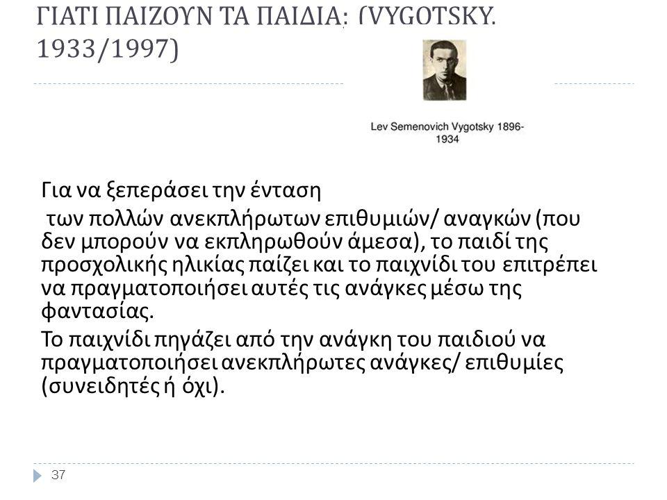 ΓΙΑΤΙ ΠΑΙΖΟΥΝ ΤΑ ΠΑΙΔΙΑ ; (VYGOTSKY, 1933/1997) 37 Για να ξεπεράσει την ένταση των πολλών ανεκπλήρωτων επιθυμιών / αναγκών ( που δεν μπορούν να εκπληρ