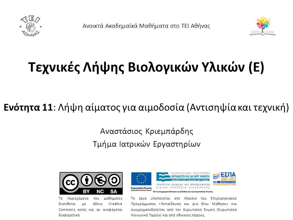 Τεχνικές Λήψης Βιολογικών Υλικών (E) Ενότητα 11: Λήψη αίματος για αιμοδοσία (Αντισηψία και τεχνική) Αναστάσιος Κριεμπάρδης Τμήμα Ιατρικών Εργαστηρίων Ανοικτά Ακαδημαϊκά Μαθήματα στο ΤΕΙ Αθήνας Το περιεχόμενο του μαθήματος διατίθεται με άδεια Creative Commons εκτός και αν αναφέρεται διαφορετικά Το έργο υλοποιείται στο πλαίσιο του Επιχειρησιακού Προγράμματος «Εκπαίδευση και Δια Βίου Μάθηση» και συγχρηματοδοτείται από την Ευρωπαϊκή Ένωση (Ευρωπαϊκό Κοινωνικό Ταμείο) και από εθνικούς πόρους.