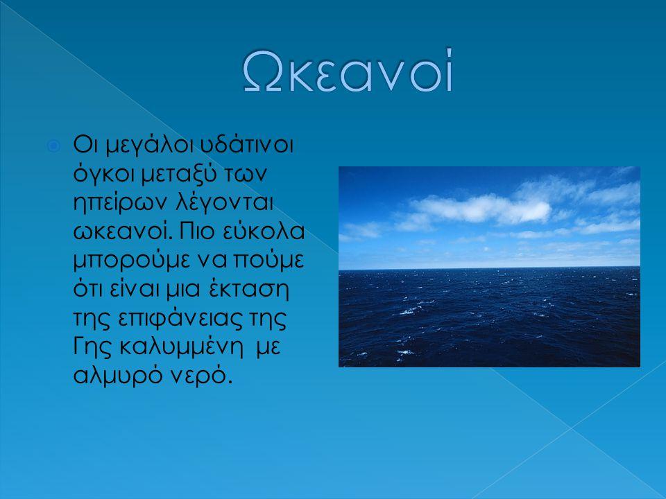  Οι μεγάλοι υδάτινοι όγκοι μεταξύ των ηπείρων λέγονται ωκεανοί.