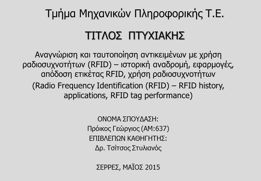 ΤΙΤΛΟΣ ΠΤΥΧΙΑΚΗΣ Τμήμα Μηχανικών Πληροφορικής Τ.Ε. ΤΙΤΛΟΣ ΠΤΥΧΙΑΚΗΣ Αναγνώριση και ταυτοποίηση αντικειμένων με χρήση ραδιοσυχνοτήτων (RFID) – ιστορική