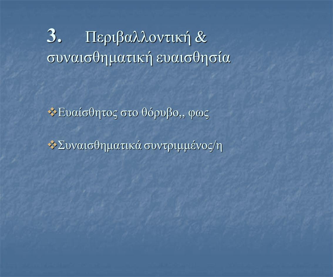 3. Περιβαλλοντική & συναισθηματική ευαισθησία  Ευαίσθητος στο θόρυβο,, φως  Συναισθηματικά συντριμμένος/η