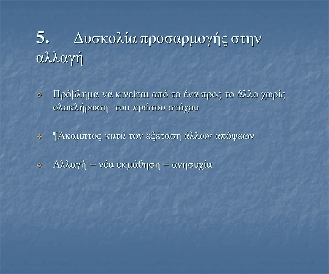 5. Δυσκολία προσαρμογής στην αλλαγή  Πρόβλημα να κινείται από το ένα προς το άλλο χωρίς ολοκλήρωση του πρώτου στόχου  ¶Άκαμπτος κατά τον εξέταση άλλ