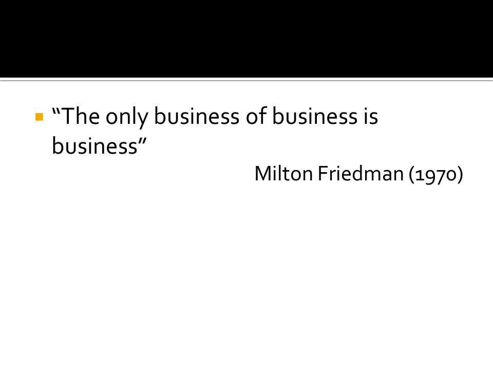 """ """"The only business of business is business"""" Milton Friedman (1970)"""