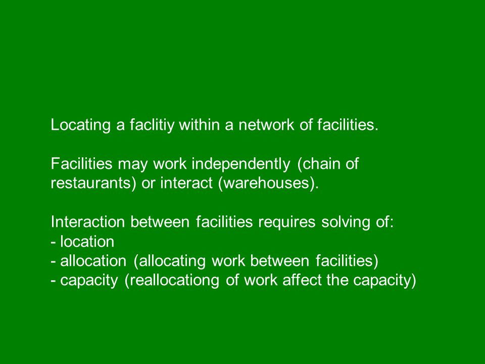 Locating a facility in a Network Location of each facility in the network Allocation of work throughout the network Capacity may be affected by alloca