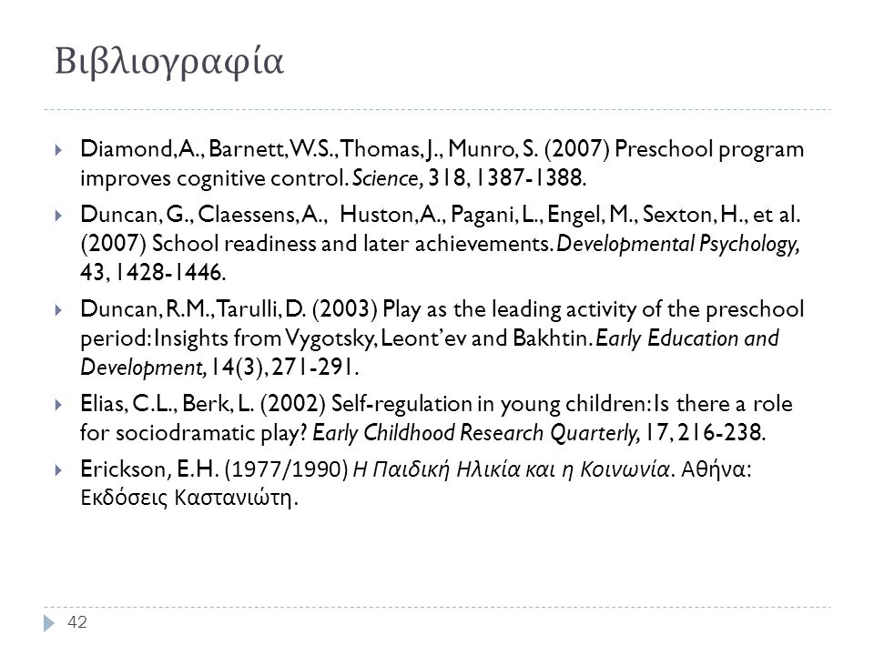 Βιβλιογραφία 42  Diamond, A., Barnett, W.S., Thomas, J., Munro, S. (2007) Preschool program improves cognitive control. Science, 318, 1387-1388.  Du
