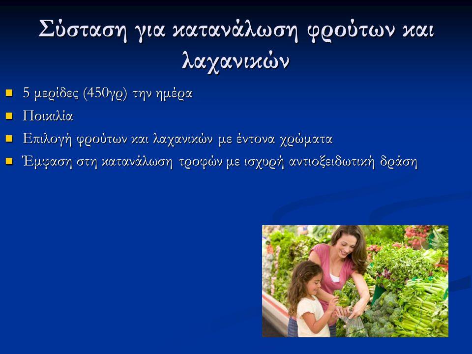 Σύσταση για κατανάλωση φρούτων και λαχανικών 5 μερίδες (450γρ) την ημέρα 5 μερίδες (450γρ) την ημέρα Ποικιλία Ποικιλία Επιλογή φρούτων και λαχανικών με έντονα χρώματα Επιλογή φρούτων και λαχανικών με έντονα χρώματα Έμφαση στη κατανάλωση τροφών με ισχυρή αντιοξειδωτική δράση Έμφαση στη κατανάλωση τροφών με ισχυρή αντιοξειδωτική δράση