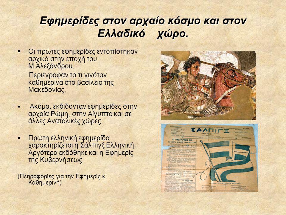 Εφημερίδες στον αρχαίο κόσμο και στον Ελλαδικό χώρο.  Οι πρώτες εφημερίδες εντοπίστηκαν αρχικά στην εποχή του Μ.Αλεξάνδρου. Περιέγραφαν το τι γινόταν