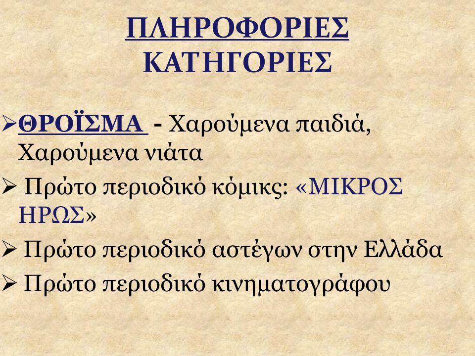 ΠΛΗΡΟΦΟΡΙΕΣ ΚΑΤΗΓΟΡΙΕΣ  ΘΡΟΪΣΜΑ - Χαρούμενα παιδιά, Χαρούμενα νιάτα  Πρώτο περιοδικό κόμικς: «ΜΙΚΡΟΣ ΗΡΩΣ»  Πρώτο περιοδικό αστέγων στην Ελλάδα  Π