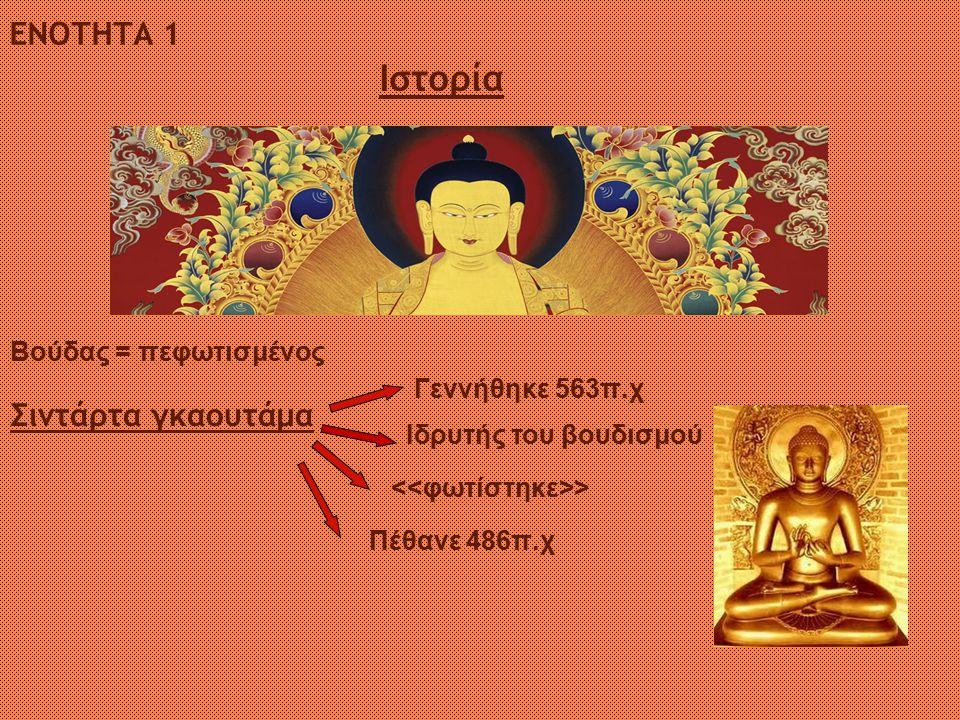ΕΝΟΤΗΤΑ 1 Ιστορία Σιντάρτα γκαουτάμα Ιδρυτής του βουδισμού Γεννήθηκε 563π.χ > Πέθανε 486π.χ Βούδας = πεφωτισμένος