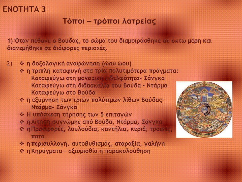 ΕΝΟΤΗΤΑ 4 Οι δέκα βασικές υποχρεώσεις των βουδιστών είναι: 1.Να σέβονται κάθε μορφή ζωής και να αποφεύγουν την καταστροφή της 2.Να μην λαμβάνουν ότι δεν τους προσφέρεται 3.Να αποφεύγουν κάθε μορφή ασέλγειας 4.Να αποφεύγουν το ψέμα 5.Να τρώνε με μέτρο κι όχι ύστερα από τις μεσημεριανές ώρες 6.Να μη γίνονται θεατές τραγουδιού, χορού, θεάτρου 7.Να μη χρησιμοποιούν στεφάνια, μυρωδιές, κρέμες, έλαια 8.Να μη χρησιμοποιούν ψηλά και φαρδιά κρεβάτια 9.Να μη δέχονται χρυσό ή άργυρο.