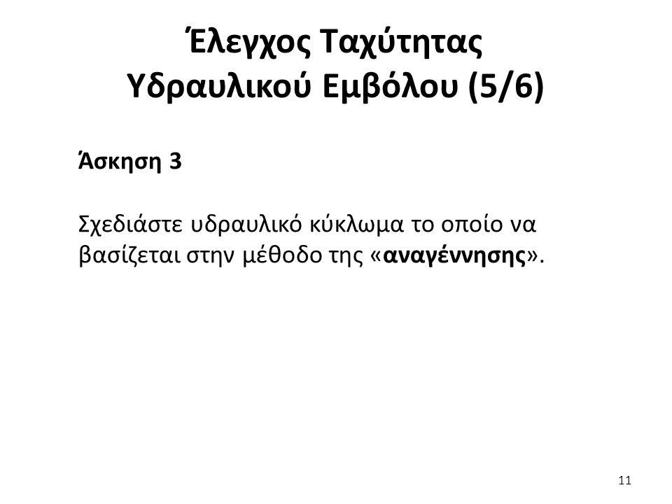 11 Έλεγχος Ταχύτητας Υδραυλικού Εμβόλου (5/6) Άσκηση 3 Σχεδιάστε υδραυλικό κύκλωμα το οποίο να βασίζεται στην μέθοδο της «αναγέννησης».