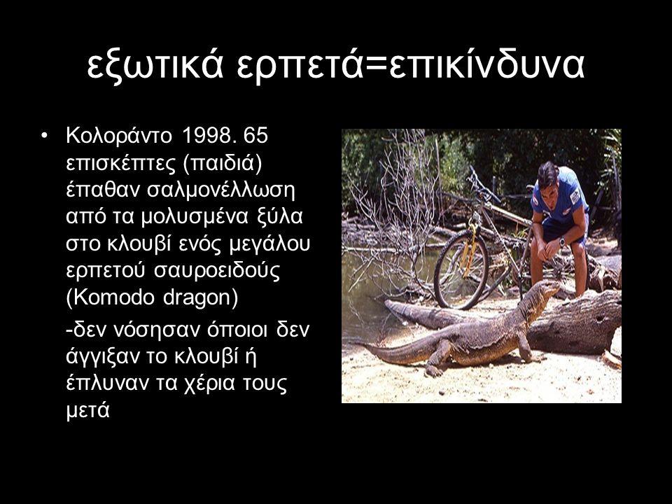 εξωτικά ερπετά=επικίνδυνα Κολοράντο 1998. 65 επισκέπτες (παιδιά) έπαθαν σαλμονέλλωση από τα μολυσμένα ξύλα στο κλουβί ενός μεγάλου ερπετού σαυροειδούς