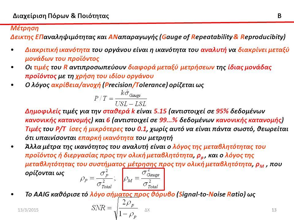 Διαχείριση Πόρων & Ποιότητας B 13/3/201513ΔΧ13 Μέτρηση Δεικτης ΕΠαναληψιμότητας και ΑΝαπαραγωγής (Gauge of Repeatability & Reproducibity) Διακριτική ικανότητα του οργάνου είναι η ικανότητα του αναλυτή να διακρίνει μεταξύ μονάδων του προϊόντος Oι τιμές του R αντιπροσωπεύουν διαφορά μεταξύ μετρήσεων της ίδιας μονάδας προϊόντος με τη χρήση του ιδίου οργάνου Ο λόγος ακρίβεια/ανοχή (Ρrecision/Τolerance) ορίζεται ως Δημοφιλείς τιμές για την σταθερά k είναι 5.15 (αντιστοιχεί σε 95% δεδομένων κανονικής κατανομής) και 6 (αντιστοιχεί σε 99...% δεδομένων κανονικής κατανομής) Τιμές του Ρ/Τ ίσες ή μικρότερες του 0.1, χωρίς αυτό να είναι πάντα σωστό, θεωρείται ότι υπαινίσονται επαρκή ικανότητα του μετρητή Άλλα μέτρα της ικανότητος του αναλυτή είναι ο λόγος της μεταβλητότητας του προϊόντος ή διεργασίας προς την ολική μεταβλητότητα, ρ p, και ο λόγος της μεταβλητότητας του συστήματος μέτρησης προς την ολική μεταβλητότητα, ρ Μ, που ορίζονται ως Το AΑΙG καθόρισε τό λόγο σήματος προς θόρυβο (Signal-to-Noise Ratio) ως