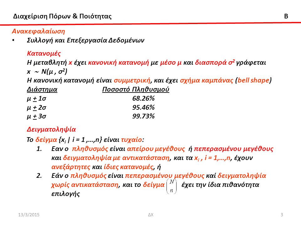 Διαχείριση Πόρων & Ποιότητας B 13/3/2015ΔΧ4 Ανακεφαλαίωση Συλλογή και Επεξεργασία Δεδομένων Για το μέσο και διασπορά δείγματος {x i | i = 1,…,n}, ανεξάρτητα από την κατανομή του πληθυσμού, Έλεγχος Υπόθεσης για το Μέσο Μονόπλευρος Η ο : μ = μ ο Η 1 : μ > μ ο ή μ > μ ο Δίπλευρος Η ο : μ = μ ο ή μ 1 = μ 2 Η 1 : μ ≠ μ ο μ 1 ≠ μ 2