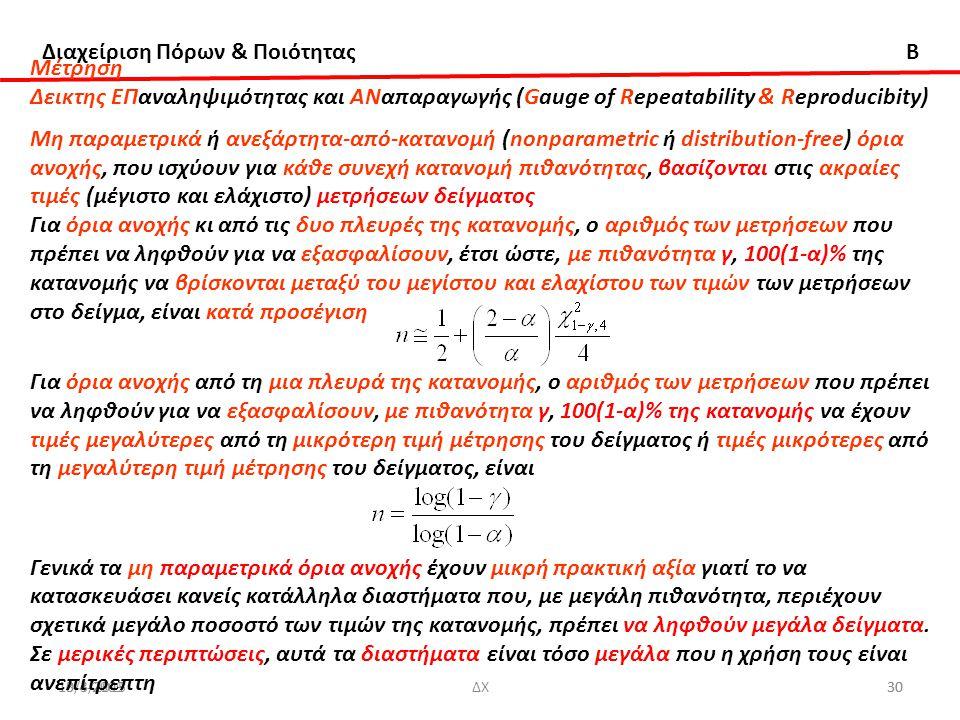 Διαχείριση Πόρων & Ποιότητας B 13/3/20153010-4-2009ΔΧ30 Μέτρηση Δεικτης ΕΠαναληψιμότητας και ΑΝαπαραγωγής (Gauge of Repeatability & Reproducibity) Μη παραμετρικά ή ανεξάρτητα-από-κατανομή (nonparametric ή distribution-free) όρια ανοχής, που ισχύουν για κάθε συνεχή κατανομή πιθανότητας, βασίζονται στις ακραίες τιμές (μέγιστο και ελάχιστο) μετρήσεων δείγματος Για όρια ανοχής κι από τις δυο πλευρές της κατανομής, ο αριθμός των μετρήσεων που πρέπει να ληφθούν για να εξασφαλίσουν, έτσι ώστε, με πιθανότητα γ, 100(1-α)% της κατανομής να βρίσκονται μεταξύ του μεγίστου και ελαχίστου των τιμών των μετρήσεων στο δείγμα, είναι κατά προσέγιση Για όρια ανοχής από τη μια πλευρά της κατανομής, ο αριθμός των μετρήσεων που πρέπει να ληφθούν για να εξασφαλίσουν, με πιθανότητα γ, 100(1-α)% της κατανομής να έχουν τιμές μεγαλύτερες από τη μικρότερη τιμή μέτρησης του δείγματος ή τιμές μικρότερες από τη μεγαλύτερη τιμή μέτρησης του δείγματος, είναι Γενικά τα μη παραμετρικά όρια ανοχής έχουν μικρή πρακτική αξία γιατί το να κατασκευάσει κανείς κατάλληλα διαστήματα που, με μεγάλη πιθανότητα, περιέχουν σχετικά μεγάλο ποσοστό των τιμών της κατανομής, πρέπει να ληφθούν μεγάλα δείγματα.