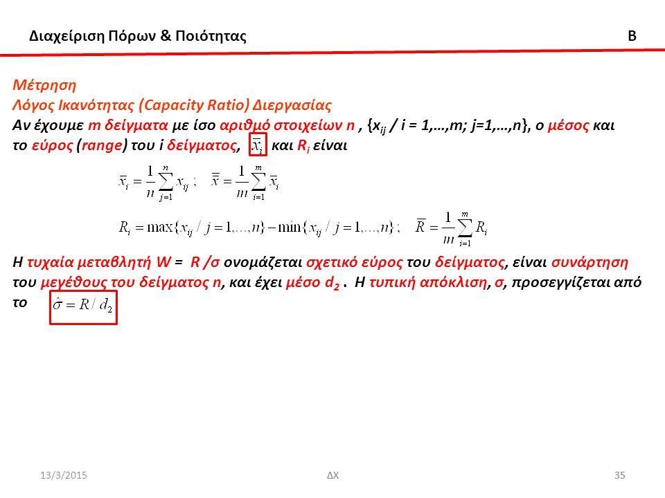 Διαχείριση Πόρων & Ποιότητας B 13/3/2015ΔΧ35ΔΧ35 Μέτρηση Λόγος Ικανότητας (Capacity Ratio) Διεργασίας Αν έχουμε m δείγματα με ίσο αριθμό στοιχείων n, {x ij / i = 1,…,m; j=1,…,n}, ο μέσος και το εύρος (range) του i δείγματος, και R i είναι Η τυχαία μεταβλητή W = R /σ ονομάζεται σχετικό εύρος του δείγματος, είναι συνάρτηση του μεγέθους του δείγματος n, και έχει μέσο d 2.