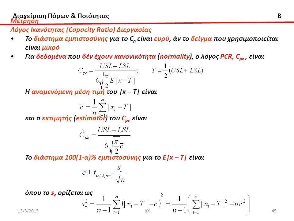 Διαχείριση Πόρων & Ποιότητας B 13/3/2015ΔΧ45ΔΧ45 Μέτρηση Λόγος Ικανότητας (Capacity Ratio) Διεργασίας Το διάστημα εμπιστοσύνης για το C p είναι ευρύ, άν το δείγμα που χρησιμοποιείται είναι μικρό Για δεδομένα που δέν έχουν κανονικότητα (normality), ο λόγος PCR, C pc, είναι Η αναμενόμενη μέση τιμή του |x – T| είναι και ο εκτιμητής (estimator) του C pc είναι Το διάστημα 100(1-α)% εμπιστοσύνης για το Ε|x – T| είναι όπου το s c ορίζεται ως