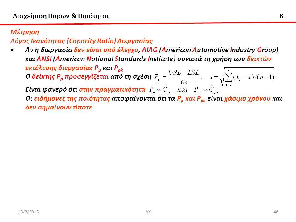 Διαχείριση Πόρων & Ποιότητας B 13/3/2015ΔΧ48ΔΧ48 Μέτρηση Λόγος Ικανότητας (Capacity Ratio) Διεργασίας Αν η διεργασία δεν είναι υπό έλεγχο, ΑIAG (American Automotive Industry Group) και ANSI (American National Standards Institute) συνιστά τη χρήση των δεικτών εκτέλεσης διεργασίας P p και P pk O δείκτης P p προσεγγίζεται από τη σχέση Είναι φανερό ότι στην πραγματικότητα Oι ειδήμονες της ποιότητας αποφαίνονται ότι τα P p και P pk είναι χάσιμο χρόνου και δεν σημαίνουν τίποτε